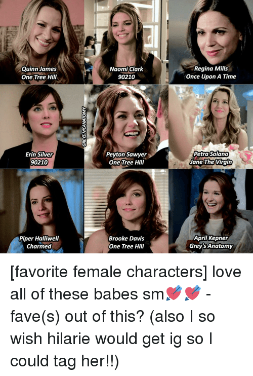 peyton sawyer: Quinn James  One Tree Hill  Erin Silver  90210  Piper Halliwell  Charmed  Naomi Clark  90210  Peyton Sawyer  One Tree Hill  Brooke Davis  One Tree Hill  SE  Regina Mills  Once Upon A Time  Petra Solano  Jane The Virgin  April Kepner  Grey'sAnatomy [favorite female characters] love all of these babes sm💘💘 - fave(s) out of this? (also I so wish hilarie would get ig so I could tag her!!)