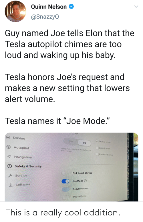 "joes: Quinn Nelson  @SnazzyQ  Guy named Joe tells Elon that the  Tesla autopilot chimes are too  loud and waking up his baby.  Tesla honors Joe's request and  makes a new setting that lowers  alert volume.  Tesla names it ""Joe Mode.""  Driving  Exclude Home  OFF  ON  Autopilot  Exclude Work  Sentry Mode witl be onabled whon you  leave the car  Exclude Favorites  7Navigation  Safety & Security  Park Assist Chimes  Service  Joe Mode  Software  Security Alarm  PIN to Drive This is a really cool addition."