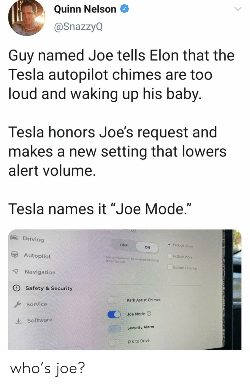 "joes: Quinn Nelson  @SnazzyQ  Guy named Joe tells Elon that the  Tesla autopilot chimes are too  loud and waking up his baby.  Tesla honors Joe's request and  makes a new setting that lowers  alert volume.  Tesla names it ""Joe Mode.""  Driving  Exclude Home  OFF  ON  Autopilot  Exclude Work  Sentry Modo  Teave the car  be enabled whon you  Exclude Favorites  7 Navigation  O Safety & Security  Park Assist Chimes  Service  Joe Mode  Software  Security Alarm  PIN to Drive who's joe?"