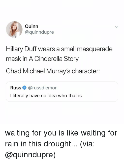 Cinderella : Quinn  @quinndupre  Hillary Duff wears a small masquerade  mask in A Cinderella Story  Chad Michael Murray's character:  Russ@russdiemon  literally have no idea who that is waiting for you is like waiting for rain in this drought... (via: @quinndupre)