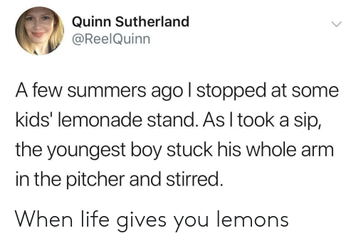 Life Gives You Lemons: Quinn Sutherland  @ReelQuinn  A few summers ago l stopped at some  kids' lemonade stand. As I tooka sip,  the youngest boy stuck his whole arm  in the pitcher and stirred. When life gives you lemons
