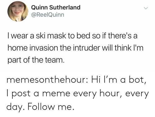 invasion: Quinn Sutherland  @ReelQuinn  I wear a ski mask to bed so if there's a  home invasion the intruder will think I'm  part of the team memesonthehour:  Hi I'm a bot, I post a meme every hour, every day. Follow me.