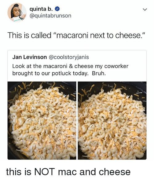 "Bruh, Today, and Relatable: quinta b.  y @quintabrunson  This is called ""macaroni next to cheese.""  Jan Levinson @coolstoryjanis  Look at the macaroni & cheese my coworker  brought to our potluck today. Bruh this is NOT mac and cheese"