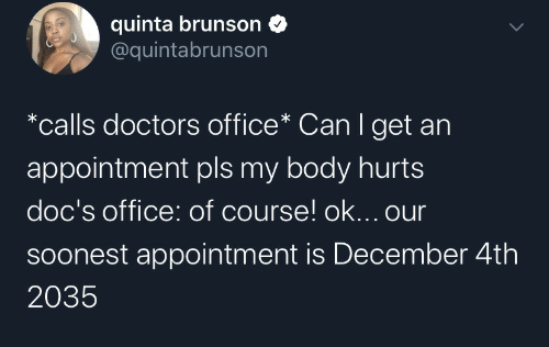 appointment: quinta brunson  @quintabrunson  *calls doctors office* Can I get an  appointment pls my body hurts  doc's office: of course! ok... our  Soonest appointment is December 4th  2035