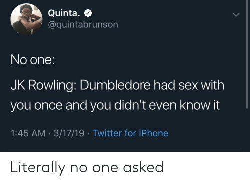 Dumbledore: Quinta.  @quintabrunson  No one:  JK Rowling: Dumbledore had sex with  you once and you didn't even know it  1:45 AM 3/17/19 Twitter for iPhone Literally no one asked