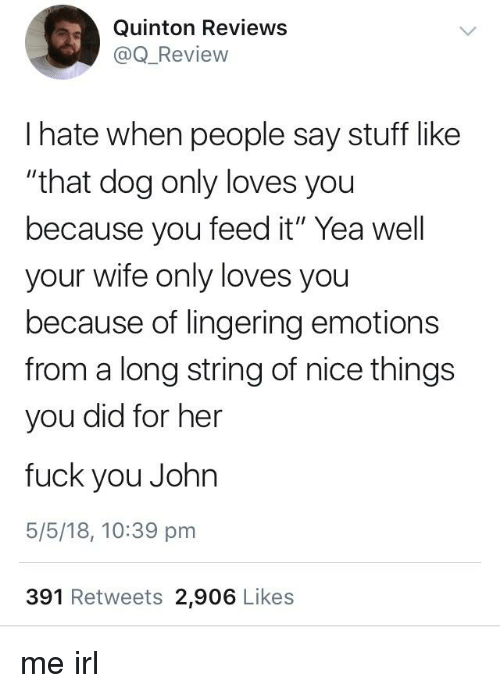 "Fuck You, Fuck, and Stuff: Quinton Reviews  @Q_Review  I hate when people say stuff like  ""that dog only loves you  because you feed it"" Yea well  your wife only loves you  because of lingering emotions  from a long string of nice things  you did for her  fuck you John  5/5/18, 10:39 pm  391 Retweets 2,906 Likes"