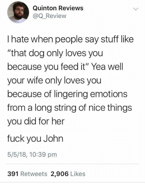 "Dank, Fuck You, and Fuck: Quinton Reviewss  @Q_Review  I hate when people say stuff like  ""that dog only loves you  because you feed it"" Yea well  your wife only loves you  because of lingering emotions  from a long string of nice things  you did for her  fuck you John  5/5/18, 10:39 pm  391 Retweets 2,906 Likes"