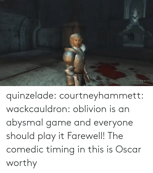 play it: quinzelade:  courtneyhammett:  wackcauldron: oblivion is an abysmal game and everyone should play it  Farewell!    The comedic timing in this is Oscar worthy