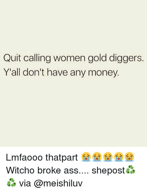 gold diggers: Quit calling women gold diggers.  Y'all don't have any money. Lmfaooo thatpart 😭😭😭😭😭 Witcho broke ass.... shepost♻♻ via @meishiluv