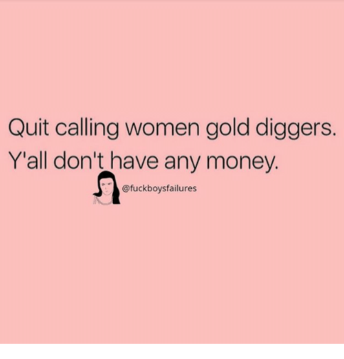 Money, Women, and Girl Memes: Quit calling women gold diggers.  Y'all don't have any money  @fuckboysfailures