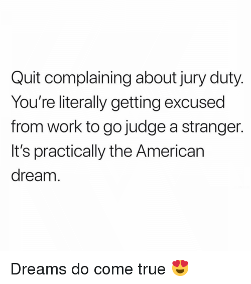 American Dream: Quit complaining about jury duty  You're literally getting excused  from work to go judge a stranger.  It's practically the American  dream Dreams do come true 😍