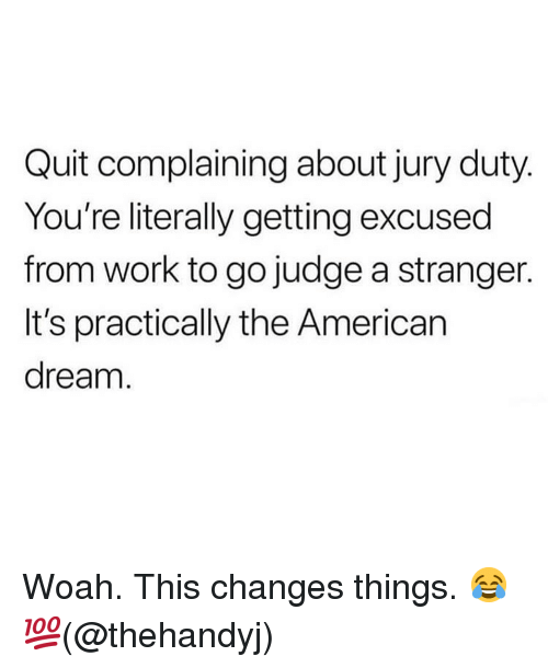 American Dream: Quit complaining about jury duty  You're literally getting excused  from work to go judge a stranger.  It's practically the American  dream Woah. This changes things. 😂 💯(@thehandyj)