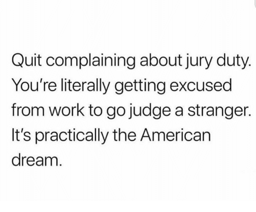 American Dream: Quit complaining about jury duty  You're literally getting excused  from work to go judge a stranger.  It's practically the American  dream