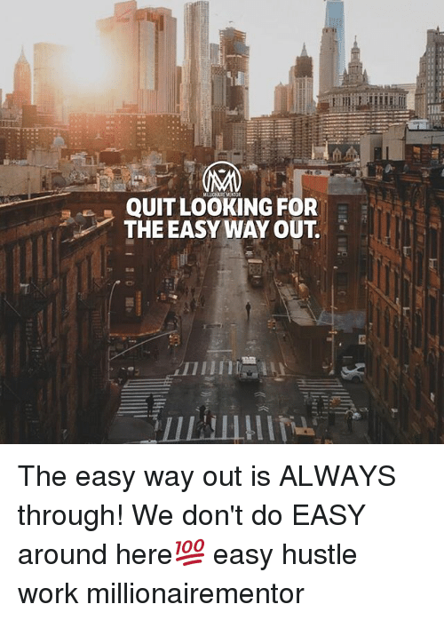 Memes, Work, and 🤖: QUIT LOOKING FOR  THE EASY WAY OUT. The easy way out is ALWAYS through! We don't do EASY around here💯 easy hustle work millionairementor