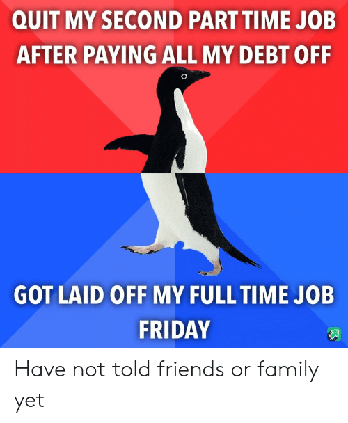 laid: QUIT MY SECOND PART TIME JOB  AFTER PAYING ALL MY DEBT OFF  GOT LAID OFF MY FULL TIME JOB  FRIDAY Have not told friends or family yet