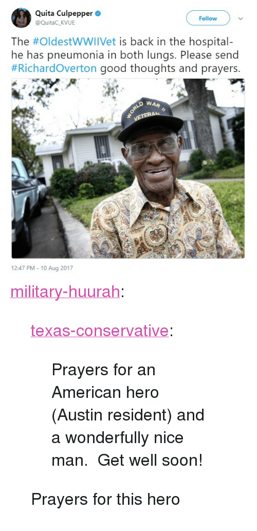 """Nice Man: Quita Culpepper  @QuitaC_KVUE  Follow  The #OldestWWIIVet is back in the hospital-  he has pneumonia in both lungs. Please send  #Richardoverton good thoughts and prayers.  WAR  12:47 PM - 10 Aug 2017 <p><a href=""""http://military-huurah.tumblr.com/post/164084280486/texas-conservative-prayers-for-an-american-hero"""" class=""""tumblr_blog"""">military-huurah</a>:</p><blockquote> <p><a href=""""http://texas-conservative.tumblr.com/post/164042534352/prayers-for-an-american-hero-austin-resident-and"""" class=""""tumblr_blog"""">texas-conservative</a>:</p>  <blockquote><p>Prayers for an American hero (Austin resident) and a wonderfully nice man. Get well soon!</p></blockquote>  <p>Prayers for this hero</p> </blockquote>"""