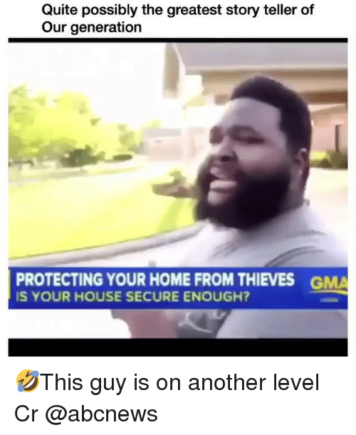 Memes, Home, and House: Quite possibly the greatest story teller of  Our generation  PROTECTING YOUR HOME FROM THIEVES  IS YOUR HOUSE SECURE ENOUGH?  GMA 🤣This guy is on another level Cr @abcnews