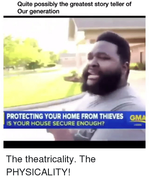 physicality: Quite possibly the greatest story teller of  Our generation  PROTECTING YOUR HOME FROM THIEVES  IS YOUR HOUSE SECURE ENOUGH?  GMA The theatricality. The PHYSICALITY!