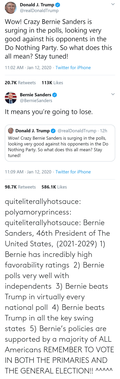 president: quiteliterallyhotsauce:  polyamoryprincess:  quiteliterallyhotsauce:   Bernie Sanders, 46th President of The United States, (2021-2029)    1) Bernie has incredibly high favorability ratings  2) Bernie polls very well with independents  3) Bernie beats Trump in virtually every national poll  4) Bernie beats Trump in all the key swing states  5) Bernie's policies are supported by a majority of ALL Americans    REMEMBER TO VOTE IN BOTH THE PRIMARIES AND THE GENERAL ELECTION!!  ^^^^^