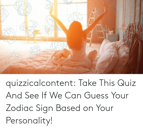 Zodiac: quizzicalcontent:  Take This Quiz And See If We Can Guess Your Zodiac Sign Based on Your Personality!