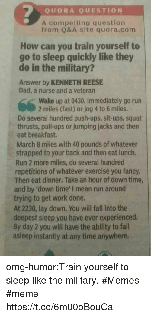 Military Memes: QUORA QUESTION  A compelling question  from Q&A site quora.com  How can you train yourself to  go to sleep quickly like they  do in the military?  Answer by KENNETH REESE  Dad, a nurse and a veteran  Wake up at 0430. Immediately go run  2 miles (fast) or jog 4 to 6 miles.  Do several hundred push-ups, sit-ups, squat  thrusts, pull-ups or jumping jacks and then  eat breakfast  March 8 miles with 40 pounds of whatever  strapped to your back and then eat lunch.  Run 2 more miles, do several hundred  repetitions of whatever exercise you fancy.  Then eat dinner. Take an hour of down time  and by 'down time' I mean run around  trying to get work done.  At 2230, lay down. You will fall into the  deepest sleep you have ever experienced.  By day 2 you will have the ability to fall  asleep instantly at any time anywhere. omg-humor:Train yourself to sleep like the military. #Memes #meme https://t.co/6m00oBouCa