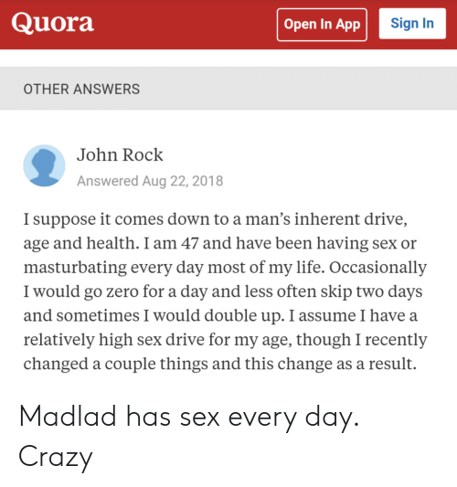 High Sex Drive: Quora  Sign In  Open In App  OTHER ANSWERS  John Rock  Answered Aug 22, 2018  I suppose it comes down to a man's inherent drive,  age and health. I am 47 and have been having sex or  masturbating every day most of my life. Occasionally  I would go zero for a day and less often skip two days  and sometimes I would double up. I assume I have a  relatively high sex drive for my age, though I recently  changed a couple things and this change as a result. Madlad has sex every day. Crazy