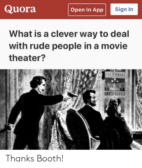 Rude: Quora  Sign In  Open In App  What is a clever way to deal  with rude people in a movie  theater? Thanks Booth!