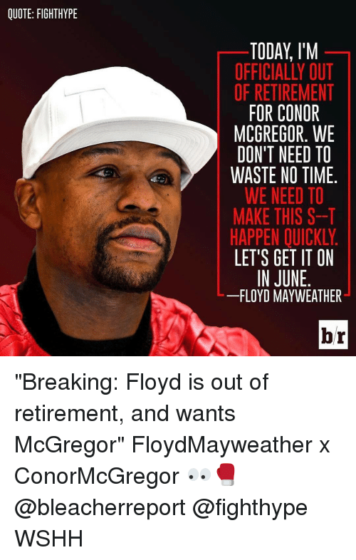 """mcgregor: QUOTE: FIGHTHYPE  TODAY I'M  OFFICIALLY OUT  OF RETIREMENT  FOR CONOR  MCGREGOR. WE  DON'T NEED TO  WASTE NO TIME  WE NEED TO  MAKE THIS S--T  HAPPEN OUICKLY  LET'S GET IT ON  IN JUNE  FLOYD MAYWEATHER  br """"Breaking: Floyd is out of retirement, and wants McGregor"""" FloydMayweather x ConorMcGregor 👀🥊 @bleacherreport @fighthype WSHH"""