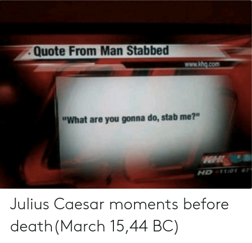 "Julius Caesar: Quote From Man Stabbed  www.khg.com  ""What are you gonna do, stab me?""  HD 1101 Julius Caesar moments before death(March 15,44 BC)"