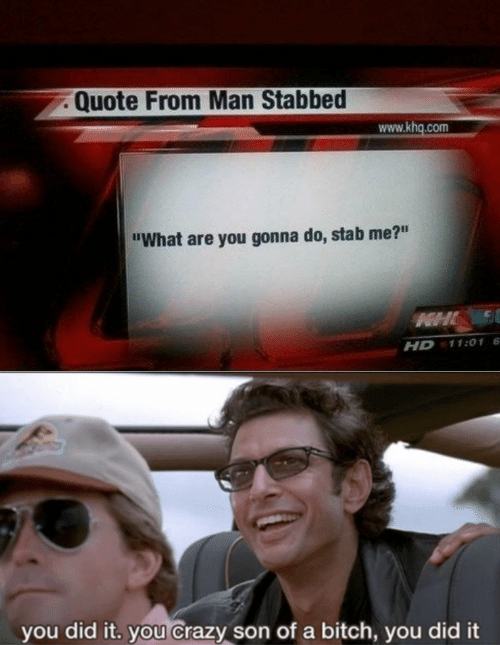 """stab: Quote From Man Stabbed  www.khq.com  """"What are you gonna do, stab me?""""  HHL  11:01 6  HD  you did it. you Crazy son of a bitch, you did it"""