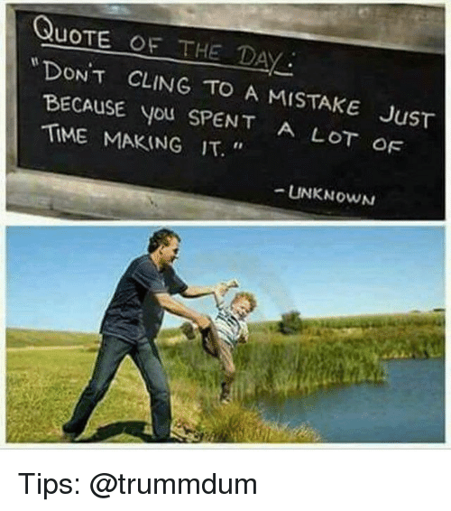 Memes, Time, and 🤖: QuOTE OF THE DAY  DONT CLING TO A MISTAKE JusT  BECAUSE YOU SPENT  A LOT OF  TIME MAKING IT.  UNKNOWN Tips: @trummdum