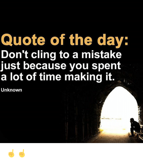 Memes, Time, and 🤖: Quote of the day:  Don't cling to a mistake  just because you spent  a lot of time making it  Unknown ☝️☝️