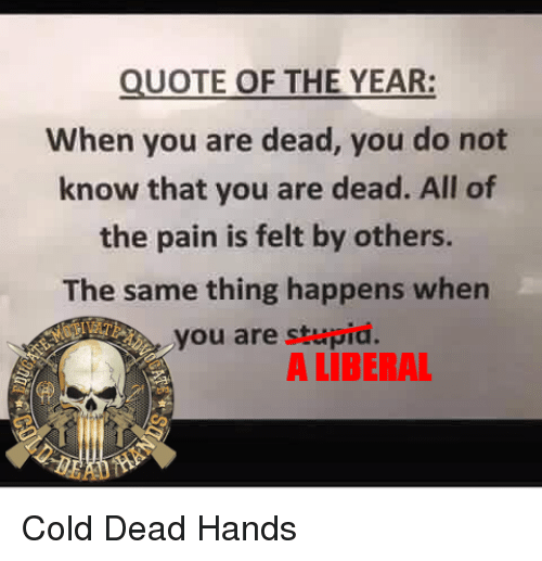 Dead Hand: QUOTE OF THE YEAR:  When you are dead, you do not  know that you are dead. All of  the pain is felt by others.  The same thing happens when  you are stupid  A LIBERAL Cold Dead Hands
