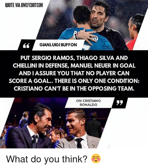 neuer: QUOTE VIA JUVEFCDOTCOM  GIANLUIGI BUFFON  PUT SERGIO RAMOS, THIAGO SILVA AND  CHIELLINI IN DEFENSE, MANUEL NEUER IN GOAL  AND IASSURE YOU THAT NO PLAYER CAN  SCORE A GOAL.. THERE IS ONLY ONE CONDITION:  CRISTIANO CAN'T BE IN THE OPPOSING TEAM.  ON CRISTIANO  RONALDO  ララ What do you think? ☺️