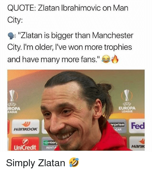 """Memes, Manchester City, and Manchester: QUOTE: Zlatan lbrahimovic on Man  City:  """"Zlatan is bigger than Manchester  City. I'm older, I've won more trophies  and have many more fans.""""  ROPA  EAQUE  EUROPA  LEAGUE  pris Fed  HankOOK  nter  UniCredit RENT  Hank Simply Zlatan 🤣"""