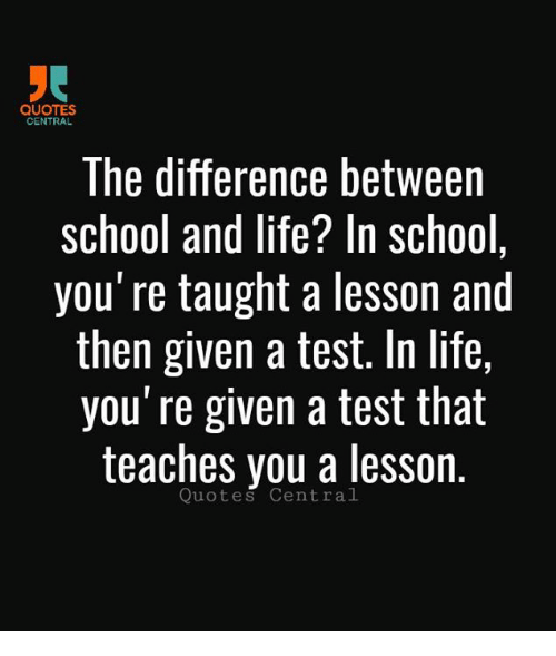 the difference between school and life The difference between school and lifein school you're taught a lesson, than   school safety is important to protect all students and school personnel from.