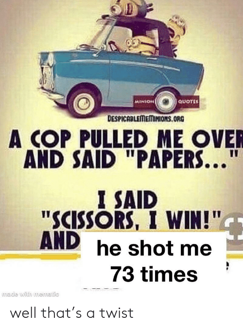 "Minion: QUOTES  MINION  DESPICABLEMEMINIONS.ORG  A COP PULLED ME OVER  AND SAID ""PAPERS...""  I SAID  ""SCISSORS, I WIN!""  AND he shot me  73 times  made with muematic well that's a twist"