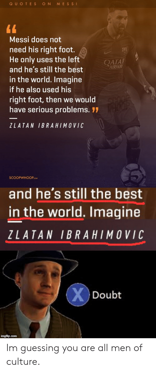Zlatan Ibrahimovic: QUOTES  ON  MESSI  Messi does not  need his right foot.  He only uses the left  and he's still the best  QATA  AIRWAY  in the world. Imagine  if he also used his  right foot, then we would  have serious problems. 77  ZLATAN IBRAHIMOVIC  SCOOPWHOOP.cCOM  and he's still the best  in the world. Imagine  ZLATAN IBRAHIMOVIC  XDoubt  imgflip.com Im guessing you are all men of culture.