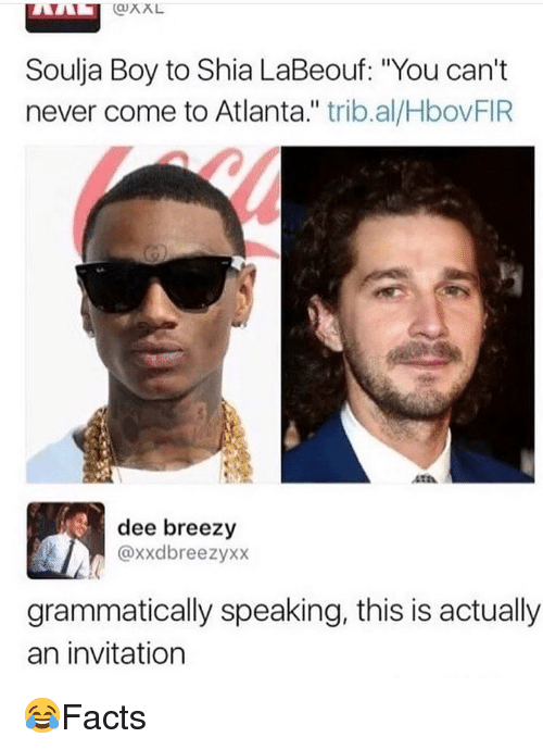 """shia: QXL  Soulja Boy to Shia LaBeouf: """"You can't  never come to Atlanta."""" trib.al/HbovFIR  410  dee breezy  @xxdbreezyxx  grammatically speaking, this is actually  an invitation 😂Facts"""