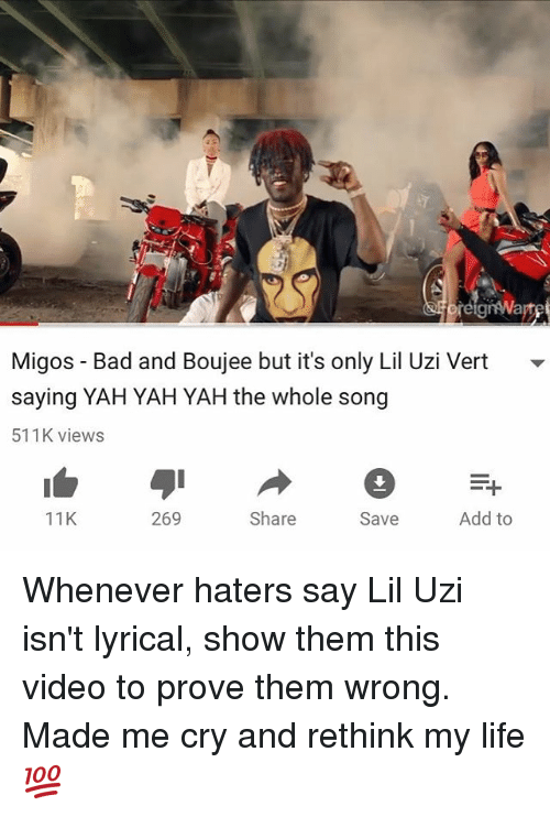 Memes, 🤖, and Lyric: réigrwa  Migos Bad and Boujee but it's only Lil Uzi Vert  saying YAH YAH YAH the whole song  511K views  11K  269  Add to  Share  Save Whenever haters say Lil Uzi isn't lyrical, show them this video to prove them wrong. Made me cry and rethink my life💯