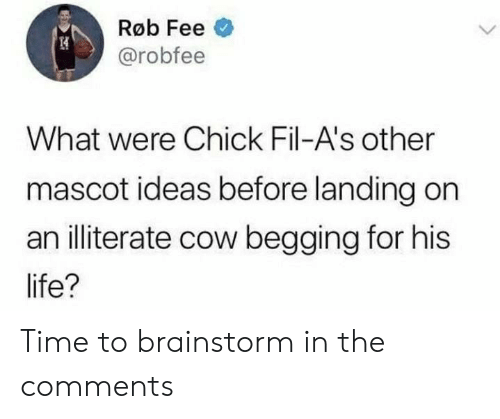 fee: Røb Fee  @robfee  What were Chick Fil-A's other  mascot ideas before landing on  an illiterate cow begging for his  life? Time to brainstorm in the comments