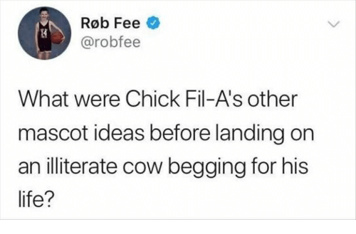 fee: Røb Fee  @robfee  What were Chick Fil-A's other  mascot ideas before landing on  an illiterate cow begging for his  life?