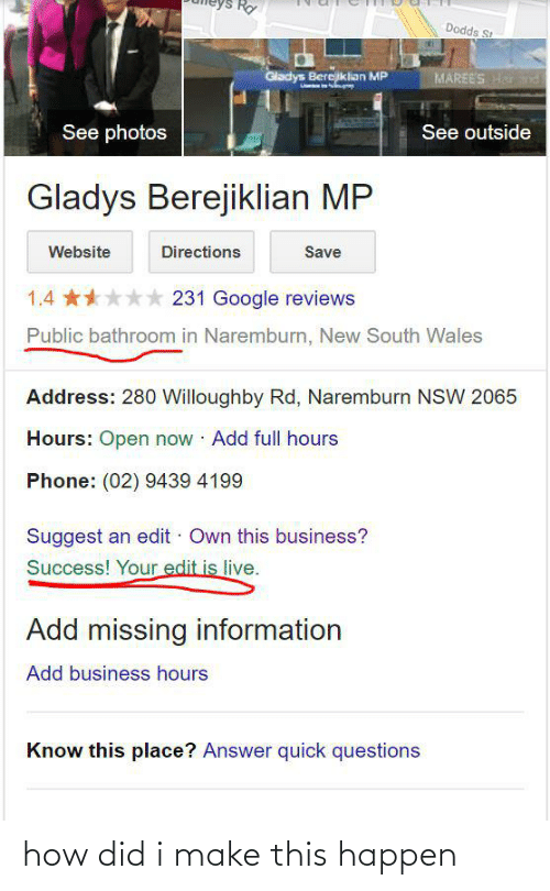 Gladys Berejiklian: Rợ  Dodds St  Gladys Berejklian MP  MAREES Hd  See photos  See outside  Gladys Berejiklian MP  Website  Directions  Save  1.4 **** 231 Google reviews  Public bathroom in Naremburn, New South Wales  Address: 280 Willoughby Rd, Naremburn NSW 2065  Hours: Open now Add full hours  Phone: (02) 9439 4199  Suggest an edit · Own this business?  Success! Your edit is live.  Add missing information  Add business hours  Know this place? Answer quick questions how did i make this happen