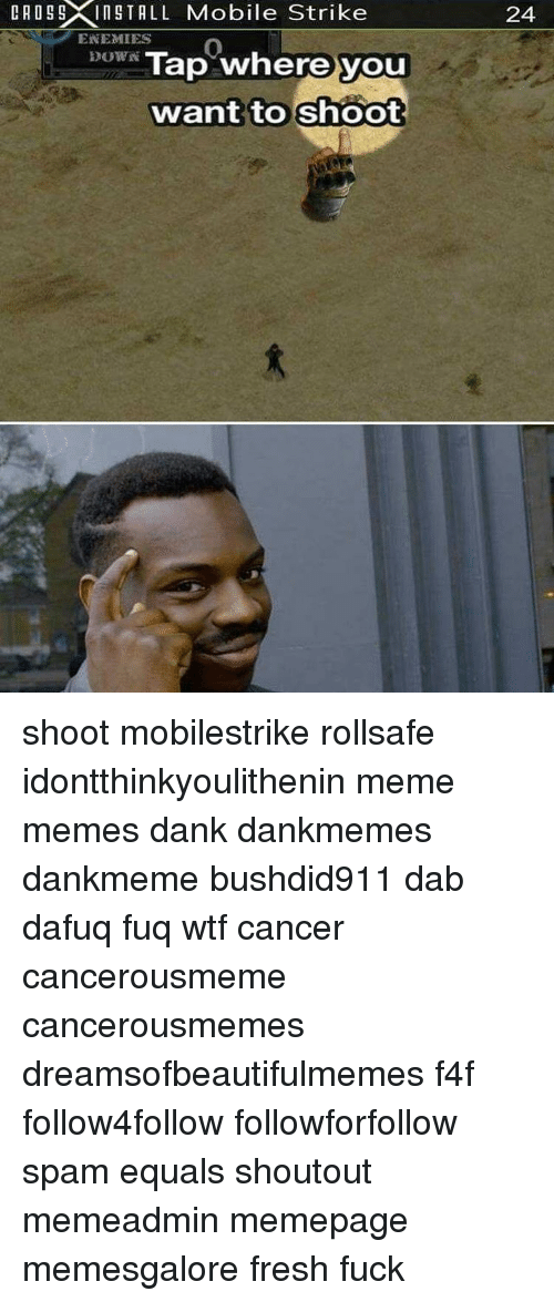 Dank, Fresh, and Meme: R 05 5XIn Mobile Strike  INSTALL ENEMIES  DOWN Tap where you  want to shoot  24 shoot mobilestrike rollsafe idontthinkyoulithenin meme memes dank dankmemes dankmeme bushdid911 dab dafuq fuq wtf cancer cancerousmeme cancerousmemes dreamsofbeautifulmemes f4f follow4follow followforfollow spam equals shoutout memeadmin memepage memesgalore fresh fuck
