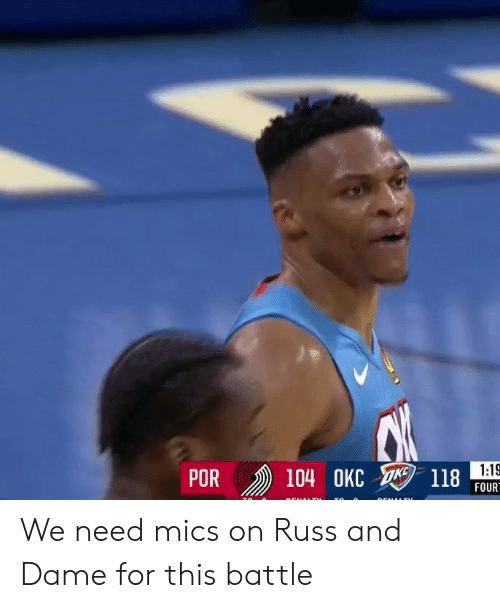 russ: R 104 OKC  POR  118  FOUR We need mics on Russ and Dame for this battle