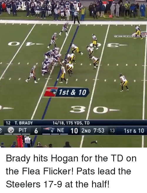 Memes, Steelers, and Flea: r 1st & 10  31 CD  12 T. BRADY  14/18, 175 YDS, TD  e PIT 6  NE 10 2ND 7:53  13  1 ST & 10 Brady hits Hogan for the TD on the Flea Flicker! Pats lead the Steelers 17-9 at the half!