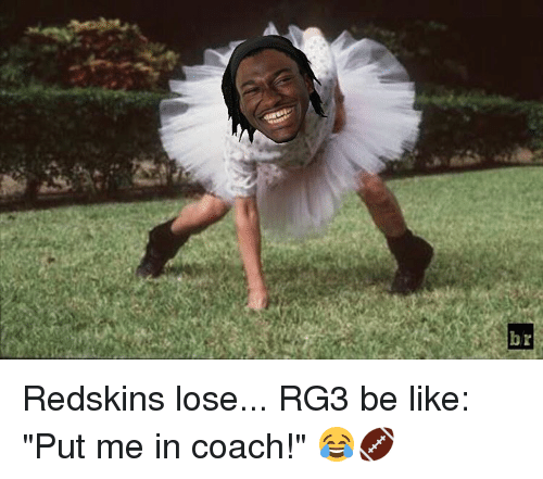 "RG3: r  34  b Redskins lose... RG3 be like: ""Put me in coach!"" 😂🏈"