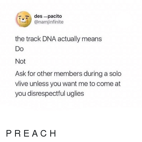 uglies: r.7 des-pacito  @namjinfinite  the track DNA actually means  Do  Not  Ask for other members during a solo  vlive unless you want me to come at  you disrespectful uglies P R E A C H