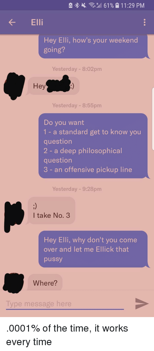 That Pussy: R 8 .  ,,11 61 % 1  1 1 :29 PM  Ell  Hey Elli, how's your weekend  going?  Yesterday - 8:02pm  Hey  Yesterday - 8:55pm  Do you want  1- a standard get to know you  question  2 - a deep philosophical  question  3 - an offensive pickup line  Yesterday - 9:28pm  I take No. 3  Hey Elli, why don't you come  over and let me Ellick that  pussy  Where?  Type message here .0001% of the time, it works every time