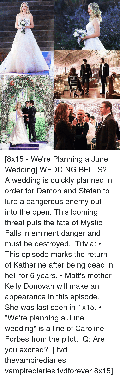 """Memes, Fate, and Mysticism: r [8x15 - We're Planning a June Wedding] WEDDING BELLS? – A wedding is quickly planned in order for Damon and Stefan to lure a dangerous enemy out into the open. This looming threat puts the fate of Mystic Falls in eminent danger and must be destroyed. ⠀ Trivia: • This episode marks the return of Katherine after being dead in hell for 6 years. • Matt's mother Kelly Donovan will make an appearance in this episode. She was last seen in 1x15. • """"We're planning a June wedding"""" is a line of Caroline Forbes from the pilot. ⠀ Q: Are you excited? ⠀ [ tvd thevampirediaries vampirediaries tvdforever 8x15]"""